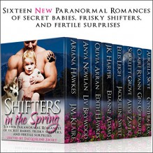 Shifters in the Spring: Sixteen New Paranormal Romances of Secret Babies, Frisky Shifters, and Fertile Surprises - J.K. Harper, Jacqueline Sweet, Ariana Hawkes, J.M. Klaire, Anya Nowlan, Liv Brywood, Olivia Arran, Edith Hawkes, Elianne Adams, Ellis Leigh, Auriella Skye, Cynthia Fox, Gen Géricault