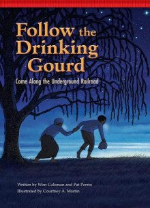 Follow the Drinking Gourd: Come Along the Underground Railroad - Courtney Martin,Wim Coleman,Pat Perrin