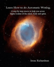 Learn How to Do Automatic Writing: A Step by Step Course to Help You Access Higher Realms of the Mind, Body and Spirit. - Irene Richardson