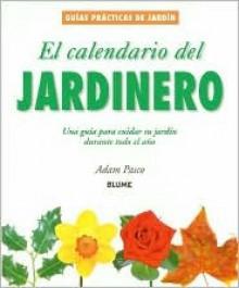 El calendario del jardinero: Una guia para cuidar su jardin durante todo el ano - Adam Pasco