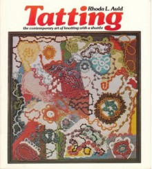 Tatting: The Contemporary Art Of Knotting With A Shuttle - Rhoda L. Auld