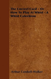 The Correct Card - Or How to Play at Whist - A Whist Catechism - Arthur Cambell-Walker