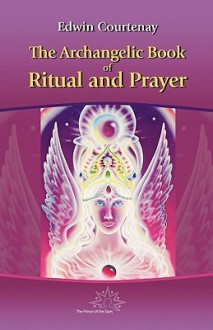 The Archangelic Book of Ritual and Prayer - Edwin Courtenay