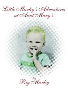Little Marky's Adventures at Aunt Mary's - Mark Bodholdt