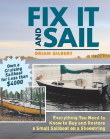 Fix It and Sail: Everything You Need to Know to Buy and Retore a Small Sailboat on a Shoestring - Brian Gilbert