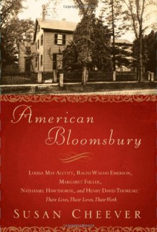 American Bloomsbury: Louisa May Alcott, Ralph Waldo Emerson, Margaret Fuller, Nathaniel Hawthorne, and Henry David Thoreau: Their Lives, Their Loves, Their Work - Susan Cheever