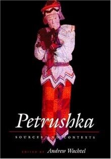 Petrushka: Sources and Contexts - Andrew Baruch Wachtel