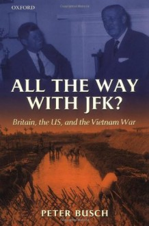 All the Way With JFK? Britain, the US and the Vietnam War - Peter Busch