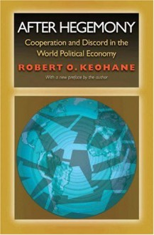 After Hegemony: Cooperation And Discord In The World Political Economy - Robert O. Keohane