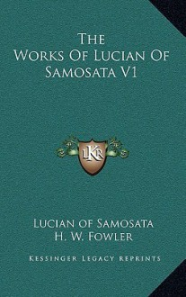 The Works of Lucian of Samosata V1 - Lucian, H.W. Fowler