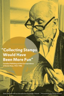 Collecting Stamps Would Have Been More Fun: Canadian Publishing and the Correspondence of Sinclair Ross, 1933-1986 - Jordan Stouck, David Stouck