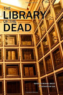 The Library of the Dead - Michael Bailey,Michael Bailey,Erinn L. Kemper,Gary A. Braunbeck,Sydney Leigh,Gene O'Neill,Yvonne Navarro,Mary SanGiovanni,Brian Keene,Chris Marrs,Roberta Lannes,Kealan Patrick Burke,J.F. Gonzalez,Weston Ochse,Lucy A. Snyder,Christopher Golden,Tim Lebbon,R