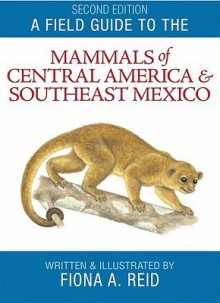 A Field Guide to the Mammals of Central America and Southeast Mexico - Fiona A. Reid