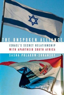 The Unspoken Alliance: Israel's Secret Relationship with Apartheid South Africa - Sasha Polakow-Suransky