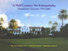 A Half-Century on Kalaepohaku: Chaminade University 1955-2005 - Jerry Bommer, Mackinnon Simpson