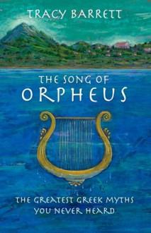 The Song of Orpheus: The Greatest Greek Myths You Never Heard - Tracy Barrett