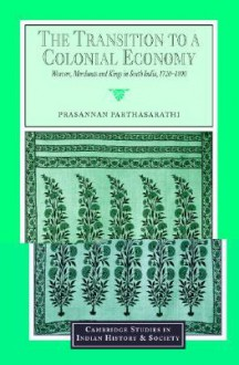 The Transition to a Colonial Economy: Weavers, Merchants and Kings in South India, 1720 1800 - Prasannan Parthasarathi