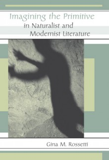 Imagining the Primitive in Naturalist and Modernist Literature - Gina Rossetti