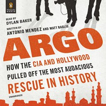 Argo: How the CIA and Hollywood Pulled Off the Most Audacious Rescue in History - Antonio Mendez, Matt Baglio, Dylan Baker, Penguin Audio