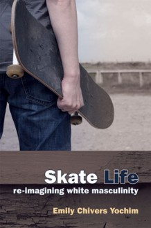 Skate Life: Re-Imagining White Masculinity - Emily Chivers Yochim