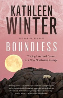 Boundless: Tracing Land and Dream in a New Northwest Passage by Winter, Kathleen (2014) Hardcover - Kathleen Winter