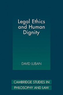 Legal Ethics and Human Dignity - David Luban