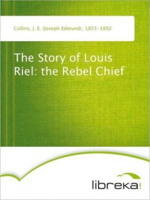 The Story of Louis Riel: the Rebel Chief - Joseph Edmund Collins