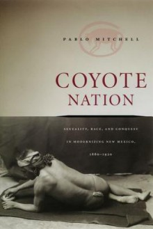 Coyote Nation: Sexuality, Race, and Conquest in Modernizing New Mexico, 1880-1920 - P. Mitchell