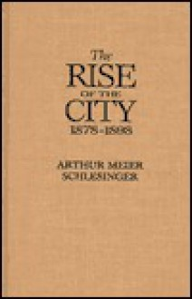 The Rise of the City 1878-98 - Arthur M. Schlesinger Sr., Andrea Tuttle Kornbluh