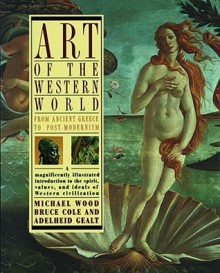 Art of the Western World: From Ancient Greece to Post Modernism - Bruce Cole, Adelheid Gealt, Michael Wood