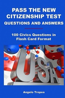 Pass The New Citizenship Test Questions And Answers: 100 Civics Questions In Flash Card Format - Angelo Tropea