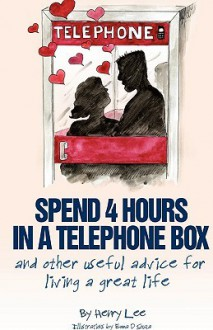 Spend 4 Hours in a Telephone Box ...and Other Useful Advice for Living a Great Life - Henry C. Lee, Emma D'Souza