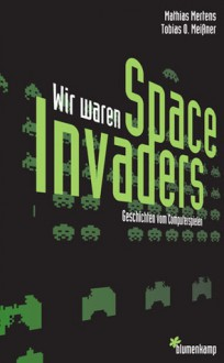 Wir Waren Space Invaders: Geschichten Vom Computerspielen - Mathias Mertens