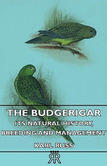 The Budgerigar Its Natural History, Breeding And Management - Karl Russ