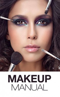 Makeup Manual For The Everyday Women: Look And Feel Your Best (How To Create Basic And Dramatic Looks In A Way That Is Pretty And Modern) - Miranda Kroche