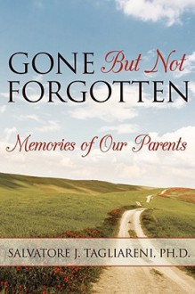 Gone But Not Forgotten: Memories of Our Parents - Salvatore J. Tagliareni