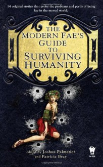 The Modern Fae's Guide to Surviving Humanity - Jim C. Hines,April Steenburgh,Susan Jett,Kari Sperring,Barbara Ashford,Avery Shade,Shannon Page,Seanan McGuire,Jean Marie Ward,Anton Strout,Kristine Smith,S.C. Butler,Joshua Palmatier,Juliet E. McKenna,Patricia Bray,Jay Lake,Elizabeth Bear