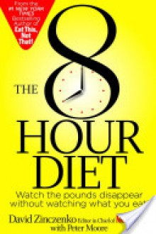 The 8-Hour Diet: Watch the Pounds Disappear Without Watching What You Eat - Peter Moore, David Zinczenko