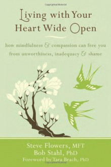 Living with Your Heart Wide Open: How Mindfulness and Compassion Can Free You from Unworthiness, Inadequacy, and Shame - Steve Flowers, Bob Stahl, Tara Brach