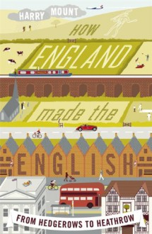 How England Made the English: From Hedgerows to Heathrow - Harry Mount