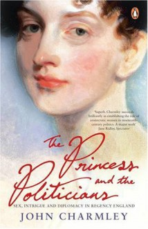 The Princess And The Politicians: Sex, Intrigue And Diplomacy, 1812 40 - John Charmley