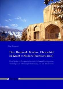 Das Bauwerk Kach-e Chorschid in Kalat-e Naderi (Nordost-Iran): Eine Studie zur Baugeschichte und die Beweisführung seiner ursprünglichen Nutzungsbestimmung als ein Mausoleum - Gita Ghassemi