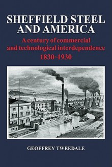 Sheffield Steel and America: A Century of Commercial and Technological Interdependence 1830-1930 - Geoffrey Tweedale