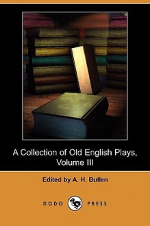 A Collection of Old English Plays, Volume III (Dodo Press) - A. Bullen