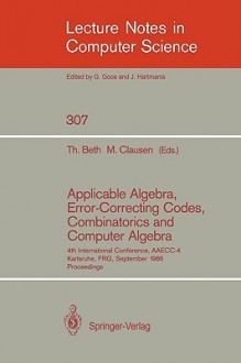 Applicable Algebra, Error-Correcting Codes, Combinatorics and Computer Algebra: 4th International Conference, Aaecc-4, Karlsruhe, Frg, September 23-26, 1986. Proceedings - Thomas Beth, Michael Clausen