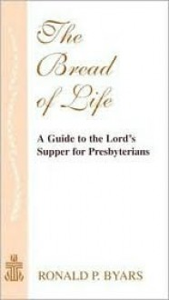 The Bread Of Life: A Guide To The Lord's Supper For Presbyterians - Ronald P. Byars