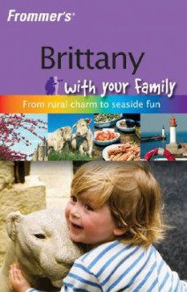 Frommer's Brittany with Your Family: From Rural Charm to Seaside Fun - Rhonda Carrier
