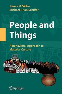 People and Things: A Behavioral Approach to Material Culture - James Skibo