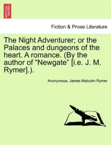 """The Night Adventurer; or the Palaces and dungeons of the heart. A romance. (By the author of """"Newgate"""" [i.e. J. M. Rymer].). - Anonymous, James Malcolm Rymer"""