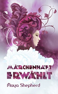 Märchenhaft erwählt (Die Märchenhaft-Trilogie 1) - Maya Shepherd